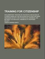 Training for Citizenship; An Elementary Treatise on the Rights and Duties of Citizens, Based on the Relations Which Exist Between Organized Society an af Joseph Warren Smith