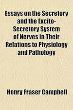 Essays on the Secretory and the Excito-Secretory System of Nerves in Their Relations to Physiology and Pathology; Comprising I. a New Classification o af Henry Fraser Campbell