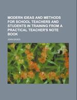Modern Ideas and Methods for School Teachers and Students in Training from a Practical Teacher's Note Book af John Eades