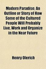 Modern Paradise; An Outline or Story of How Some of the Cultured People Will Probably Live, Work and Organize in the Near Future af Henry Olerich