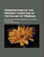 Observations of the Present Condition of the Island of Trinidad; And the Actual State of the Experiment of Negro Emancipation af William Hardin Burnley