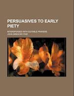 Persuasives to Early Piety; Interspersed with Suitable Prayers af John Gregory Pike