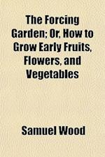 The Forcing Garden; Or, How to Grow Early Fruits, Flowers, and Vegetables af Samuel Wood
