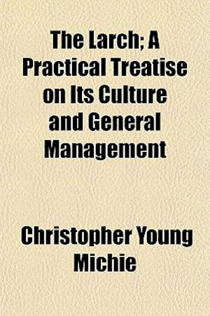 Bog, paperback The Larch; A Practical Treatise on Its Culture and General Management af Christopher Young Michie