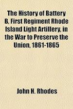 The History of Battery B, First Regiment Rhode Island Light Artillery, in the War to Preserve the Union, 1861-1865 af John H. Rhodes