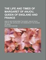 The Life and Times of Margaret of Anjou, Queen of England and France (Volume 1); And of Her Father Rene