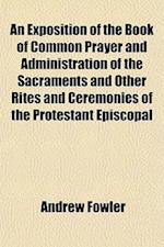 An Exposition of the Book of Common Prayer and Administration of the Sacraments and Other Rites and Ceremonies of the Protestant Episcopal af Andrew Fowler