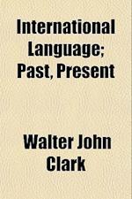 International Language; Past, Present af Walter John Clark
