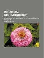 Industrial Reconstruction; A Symposium on the Situation After the War and How to Meet It af Huntly Carter