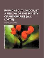 Round about London, by a Fellow of the Society of Antiquaries [W.J. Loftie].