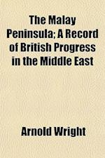 The Malay Peninsula; A Record of British Progress in the Middle East af Arnold Wright
