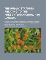 The Public Statutes Relating to the Presbyterian Church in Canada; With Acts and Resolutions of the General Assembly, and By-Laws for the Government o af Presbyterian Church in Canada
