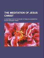 The Meditation of Jesus Christ; A Contribution to the Study of Biblical Dogmatics
