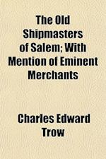 The Old Shipmasters of Salem; With Mention of Eminent Merchants af Charles Edward Trow