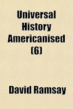 Universal History Americanised (Volume 6); Or, an Historical View of the World, from the Earliest Records to the Year 1808. Or, an Historical View of