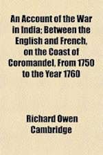 An Account of the War in India; Between the English and French, on the Coast of Coromandel, from 1750 to the Year 1760
