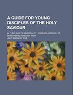 A Guide for Young Disciples of the Holy Saviour; In Their Way to Immortality Forming a Sequel to Persuasives to Early Piety af John Gregory Pike