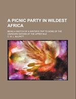 A Picnic Party in Wildest Africa; Being a Sketch of a Winter's Trip to Some of the Unknown Waters of the Upper Nile af C. W. L. Bulpett