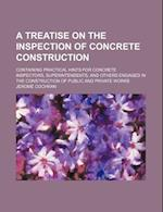 A   Treatise on the Inspection of Concrete Construction; Containing Practical Hints for Concrete Inspectors, Superintendents, and Others Engaged in th af Jerome Cochran