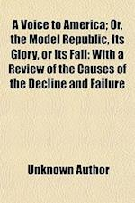 A Voice to America; Or, the Model Republic, Its Glory, or Its Fall with a Review of the Causes of the Decline and Failure af Unknown Author, Edward Walker