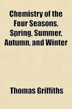 Chemistry of the Four Seasons, Spring, Summer, Autumn, and Winter; An Essay, Principally Concerning Natural Phenomena Admitting of Interpretation by C af Thomas Griffiths