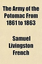 The Army of the Potomac from 1861 to 1863; An Inside View of the History of the Army of the Potomac and Its Leaders as Told in the Official Dispatches af Samuel Livingston French