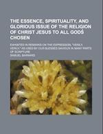 The Essence, Spirituality, and Glorious Issue of the Religion of Christ Jesus to All Gods Chosen; Exhibited in Remarks on the Expression,