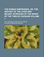 The Roman Empresses, Or, the History of the Lives and Secret Intrigues of the Wives of the Twelve Caesars Volume 1; With Historical and Critical Notes af Jacques Roergas De Serviez