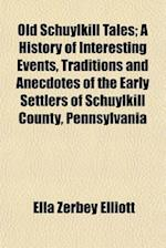 Old Schuylkill Tales; A History of Interesting Events, Traditions and Anecdotes of the Early Settlers of Schuylkill County, Pennsylvania af Ella Zerbey Elliott