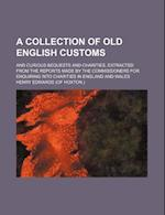A   Collection of Old English Customs; And Curious Bequests and Charities, Extracted from the Reports Made by the Commissioners for Enquiring Into Cha