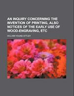 An Inquiry Concerning the Invention of Printing, Also Notices of the Early Use of Wood-Engraving, Etc af William Young Ottley