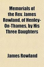 Memorials of the REV. James Rowland, of Henley-On-Thames, by His Three Daughters af James Rowland