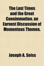 The Last Times and the Great Consimmation. an Earnest Discussion of Momentous Themes. af Joseph a. Seiss