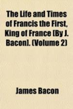 The Life and Times of Francis the First, King of France [By J. Bacon]. (Volume 2) af James Bacon