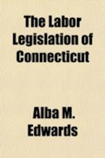 The Labor Legislation of Connecticut af Alba M. Edwards