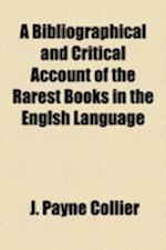 A Bibliographical and Critical Account of the Rarest Books in the Englsh Language af J. Payne Collier
