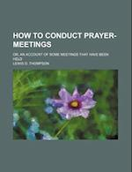 How to Conduct Prayer-Meetings; Or, an Account of Some Meetings That Have Been Held af Lewis O. Thompson