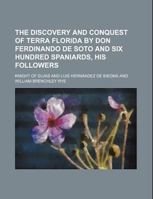 Bog, paperback The Discovery and Conquest of Terra Florida by Don Ferdinando de Soto and Six Hundred Spaniards, His Followers af Knight Of Elvas, Richard Hakluyt