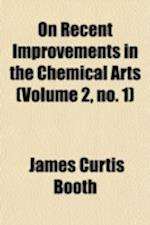 On Recent Improvements in the Chemical Arts Volume 2, No. 1 af James Curtis Booth
