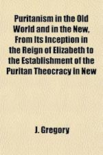 Puritanism in the Old World and in the New, from Its Inception in the Reign of Elizabeth to the Establishment of the Puritan Theocracy in New England; af J. Gregory