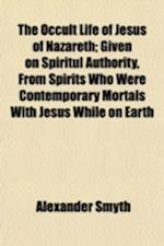 The Occult Life of Jesus of Nazareth; Given on Spiritul Authority, from Spirits Who Were Contemporary Mortals with Jesus While on Earth af Alexander Smyth