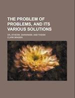 The Problem of Problems, and Its Various Solutions; Or, Atheism, Darwinism, and Theism af Clark Braden