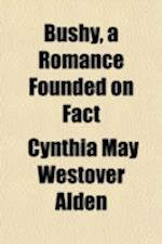 Bushy; A Romance Founded on Fact af Cynthia May Westover Alden