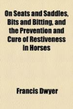 On Seats and Saddles, Bits and Bitting, and the Prevention and Cure of Restiveness in Horses af Francis Dwyer