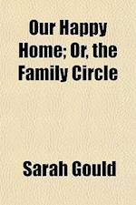 Our Happy Home; Or, the Family Circle af Sarah Gould