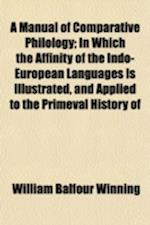 A   Manual of Comparative Philology; In Which the Affinity of the Indo-European Languages Is Illustrated, and Applied to the Primeval History of Europ af William Balfour Winning