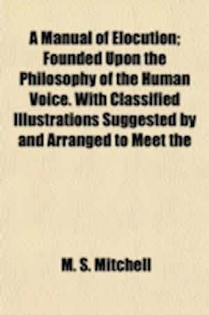 Bog, paperback A   Manual of Elocution; Founded Upon the Philosophy of the Human Voice. with Classified Illustrations Suggested by and Arranged to Meet the Practical af M. S. Mitchell