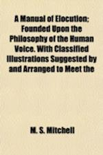 A   Manual of Elocution; Founded Upon the Philosophy of the Human Voice. with Classified Illustrations Suggested by and Arranged to Meet the Practical