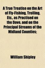 A True Treatise on the Art of Fly-Fishing, Trolling, Etc; Applicable to Every Trout and Grayling River in the Empire af William Shipley