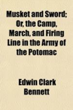 Musket and Sword; Or, the Camp, March, and Firing Line in the Army of the Potomac af Edwin Clark Bennett